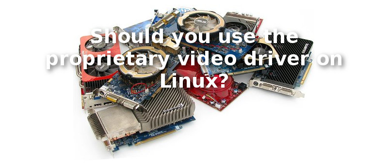 Should You Use the Proprietary Video Driver on Linux?