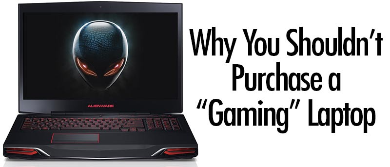 "Why You Shouldn't Purchase a ""Gaming"" Laptop"